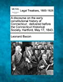 A discourse on the early constitutional history of Connecticut: delivered before the Connecticut Historical Society, Hartford, May 17, 1843.