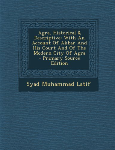 Agra, Historical & Descriptive: With An Account Of Akbar And His Court And Of The Modern City Of Agra
