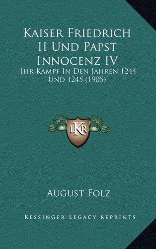 Kaiser Friedrich II Und Papst Innocenz IV: Ihr Kampf in Den Jahren 1244 Und 1245 (1905)