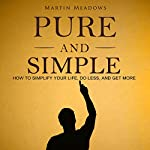 Pure and Simple: How to Simplify Your Life, Do Less, and Get More | Martin Meadows
