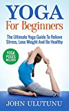 Yoga: Yoga For Beginners. The Ultimate Yoga Guide To Relieve Stress, Lose Weight And Be Healthy (Yoga Mastery Book 1)