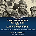 The Men Who Killed the Luftwaffe: The U.S. Army Air Forces Against Germany in World War II | Jay A. Stout