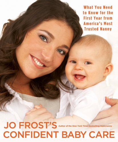 Jo Frost's Confident Baby Care: What You Need to Know for the First Year from America's Most Trusted Nanny