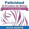 Felicidad a Prueba de Balas [Bulletproof Happiness]: Cómo ser feliz de forma equilibrada, duradera y sostenible [How to Be Happy in a Balanced, Durable, and Sustainable Way] Audiobook by J. Norte Narrated by Alfonso Sales