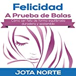 Felicidad a Prueba de Balas [Bulletproof Happiness]: Cómo ser feliz de forma equilibrada, duradera y sostenible [How to Be Happy in a Balanced, Durable, and Sustainable Way] | J. Norte