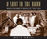 Martin Hawkins A Shot in the Dark: Making Records in Nashville, 1945-1955