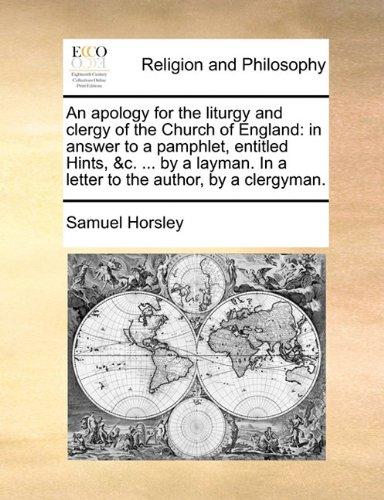 An apology for the liturgy and clergy of the Church of England: in answer to a pamphlet, entitled Hints, &c. ... by a layman. In a letter to the author, by a clergyman.