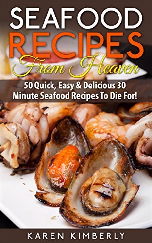 Seafood Recipes From Heaven: 50 Quick, Easy & Delicious 30-Minute Seafood Recipes To Die For! by Karen Kimberly