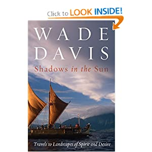 Shadows in the Sun: Travels to Landscapes of Spirit and Desire Wade Davis