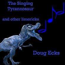 The Singing Tyrannosaur: And Other Dinosaur Limericks Audiobook by Doug Ecks Narrated by Elizabeth Rose Glazener