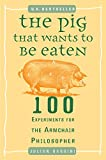 The Pig That Wants to Be Eaten: 100 Experiments for the Armchair Philosopher (0452287448) by Baggini, Julian