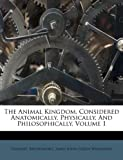 The Animal Kingdom, Considered Anatomically, Physically, And Philosophically, Volume 1