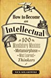 How to Become an Intellectual: 100 Mandatory Maxims to Metamorphose into the Most Learned of Thinkers