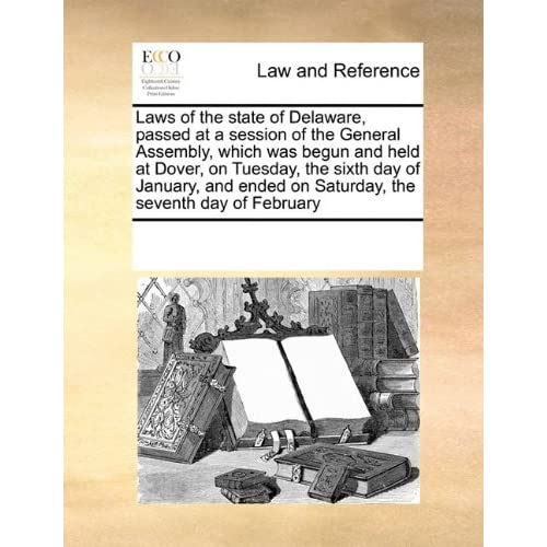 Laws of the state of Delaware, passed at a session of the General Assembly, which was begun and held at Dover, on Tuesday, the sixth day of January, and ended on Saturday, the seventh day of February See Notes Multiple Contributors