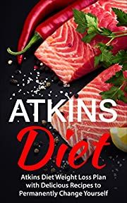 Atkins Diet: Atkins Diet Weight Loss Plan with Delicious Recipes to Permanently Change Yourself (Atkins Diet, Low Carb Diet, Atkins Diet for Beginners, ... Fitness & Dieting, Atkins Diet Cookbook)