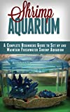 Shrimp Aquarium: A Complete Beginner's Guide to Setup and Maintain Freshwater Shrimp Aquarium (Shrimp Aquarium, Shrimp Keeping, Shrimp Farming, Aquarium, … Aquariums, Aquariums Setup & maintenance)