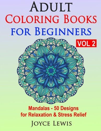 Adult Coloring Books for Beginners Vol 2: Mandalas - 50 Designs for Relaxation & Stress Relief (Volume 2)