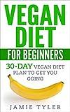 Vegan Diet For Beginners: 30-Day Vegan Diet Plan To Get You Going (Vegan Diet, Vegan Weight Loss, Vegan Cookbook, Veganism)