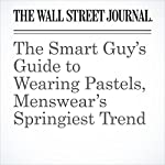 The Smart Guy's Guide to Wearing Pastels, Menswear's Springiest Trend | Jacob Gallagher