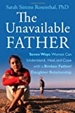 The Unavailable Father: Seven Ways Women Can Understand, Heal, and Cope with a Broken Father-Daughter Relationship