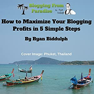 Blogging from Paradise: How to Maximize Your Blogging Profits in 5 Simple Steps Audiobook