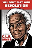 You Don't Play With Revolution: The Montréal Lectures of C.L.R. James