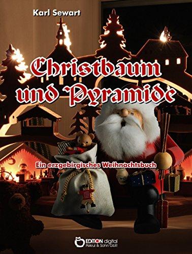 Christbaum und Pyramide: Ein erzgebirgisches Weihnachtsbuch