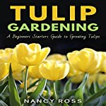 Tulip Gardening: A Beginners Starters Guide to Growing Tulips | Nancy Ross