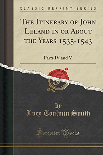 The Itinerary of John Leland in or About the Years 1535-1543: Parts IV and V (Classic Reprint)