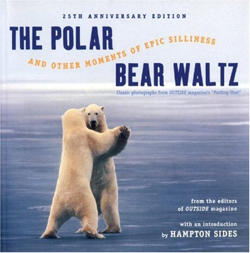 Polar Bear Waltz and Other Moments of Epic Silliness: Comic Classics from Outside Magazine's 'Parting Shots' (Anniversary), Outside Magazine,  Hampton Sides,
