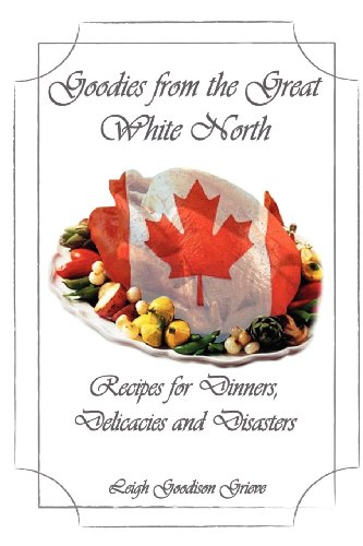 Goodies From the Great White North: Recipes for Dinners, Delicacies & Disasters (Volume 1) by Leigh Goodison Grieve