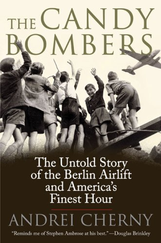 The Candy Bombers: The Untold Story of the Berlin Airlift and America's Finest Hour, Andrei Cherny