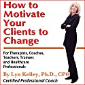 How to Motivate Your Clients to Change Audiobook by Lyn Kelley Narrated by Lynn Kelley