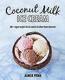 Coconut Milk Ice Cream: 80+ Vegan & Grain-free Recipes