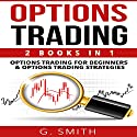 Options Trading: 2-in-1 Bundle: Options Trading for Beginners and Options Trading Strategies Audiobook by G. Smith Narrated by Michael Ahr, Michael Hatak