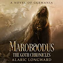 Maroboodus: A Novel of Germania: The Goth Chronicles, Book 1 Audiobook by Alaric Longward Narrated by Clay Lomakayu