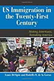 U.S. Immigration in the Twenty-First Century: Making Americans, Remaking America (Dilemmas in American Politics)