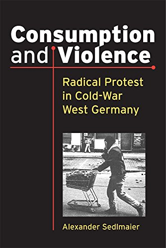 Consumption and Violence: Radical Protest in Cold-War West Germany (Social History, Popular Culture, and Politics in Ger