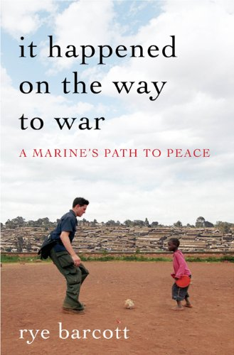 It Happened On the Way to War: A Marine's Path to Peace, Rye Barcott