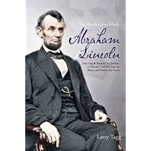 THE BATTLES THAT MADE ABRAHAM LINCOLN: How Lincoln Mastered his Enemies to Win the Civil War, Free the Slaves, and Preserve the Union