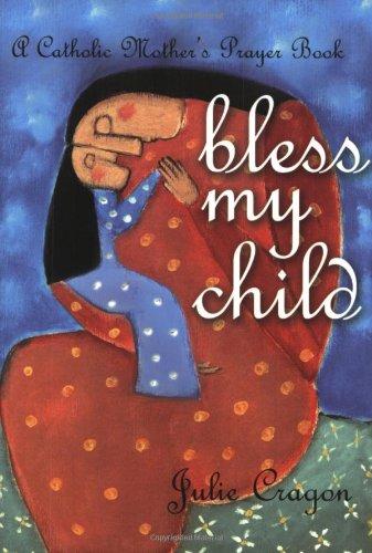 Bless My Child: A Catholic Mother'S Prayer Book