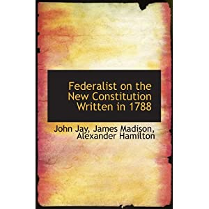 Federalist on the New Constitution Written in 1788 John Jay and James Madison