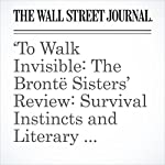 'To Walk Invisible: The Brontë Sisters' Review: Survival Instincts and Literary Ambitions | Dorothy Rabinowitz