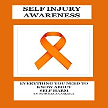 Self Injury Awareness: Everything You Need to Know About Self Harm | Livre audio Auteur(s) : Patricia A Carlisle Narrateur(s) : Pete Beretta