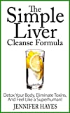The Simple Liver Cleanse Formula: Detox Your Body, Eliminate Toxins, And Feel Like a Superhuman!