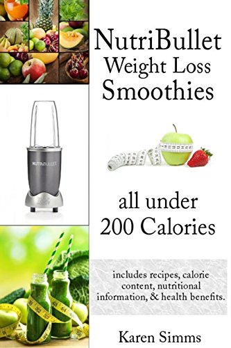 Nutribullet Weight Loss Smoothies all Under 200 Calories: - includes recipes, calorie content, nutritional information, & health benefits.