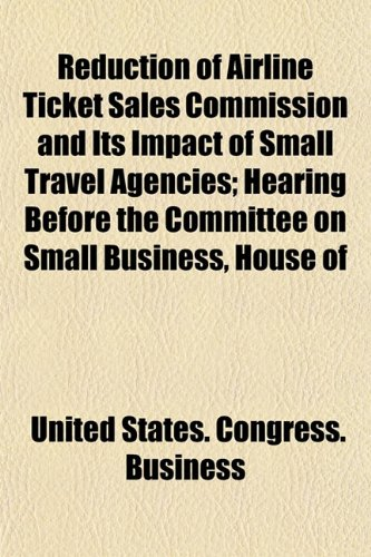 Reduction of Airline Ticket Sales Commission and Its Impact of Small Travel Agencies; Hearing Before the Committee on Small Business, House of