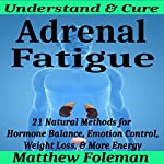 Adrenal Fatigue: Understand & Cure: 21 Natural Methods for Hormone Balance, Emotion Control, Weight Loss, & More Energy | Matthew Foleman