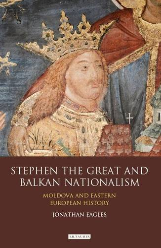 Stephen the Great and Balkan Nationalism: Moldova and Eastern European History (International Library of Historical Studies), by Jonathan