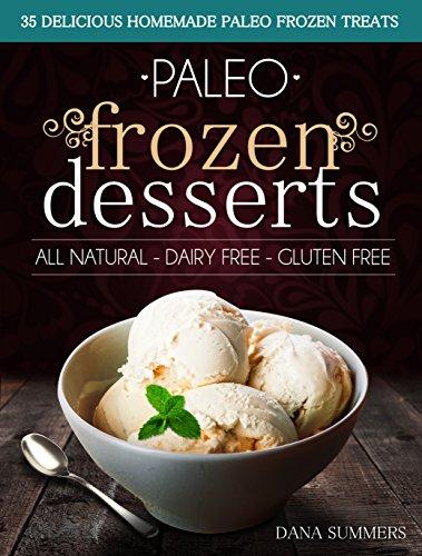 Paleo Frozen Desserts: 35 Delicious Homemade Dairy Free, Gluten Free Paleo Frozen Treats by Dana Summers